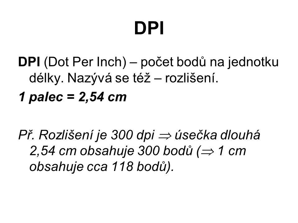 DPI DPI (Dot Per Inch) – počet bodů na jednotku délky. Nazývá se též – rozlišení. 1 palec = 2,54 cm Př. Rozlišení je 300 dpi  úsečka dlouhá 2,54 cm o
