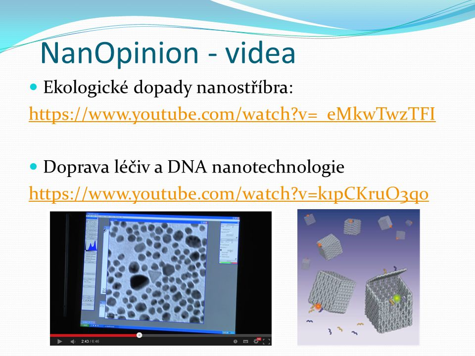 NanOpinion - videa Ekologické dopady nanostříbra: https://www.youtube.com/watch?v=_eMkwTwzTFI Doprava léčiv a DNA nanotechnologie https://www.youtube.com/watch?v=k1pCKruO3qo