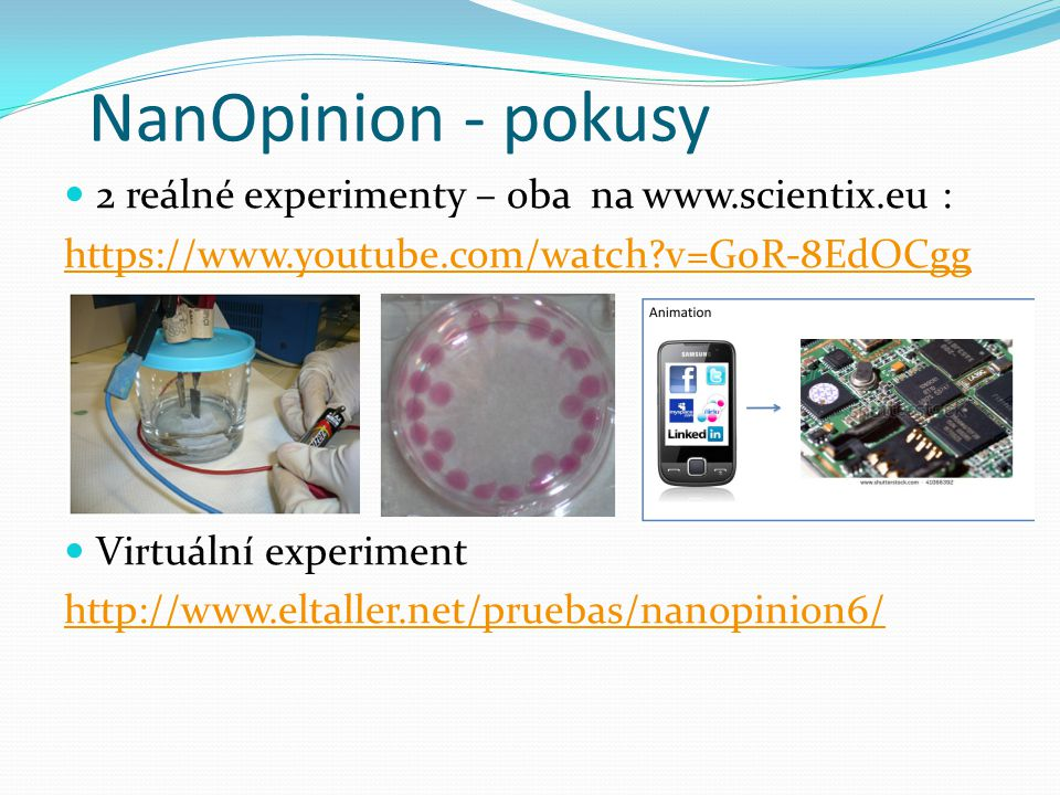 NanOpinion - pokusy 2 reálné experimenty – oba na www.scientix.eu : https://www.youtube.com/watch?v=G0R-8EdOCgg Virtuální experiment http://www.eltall