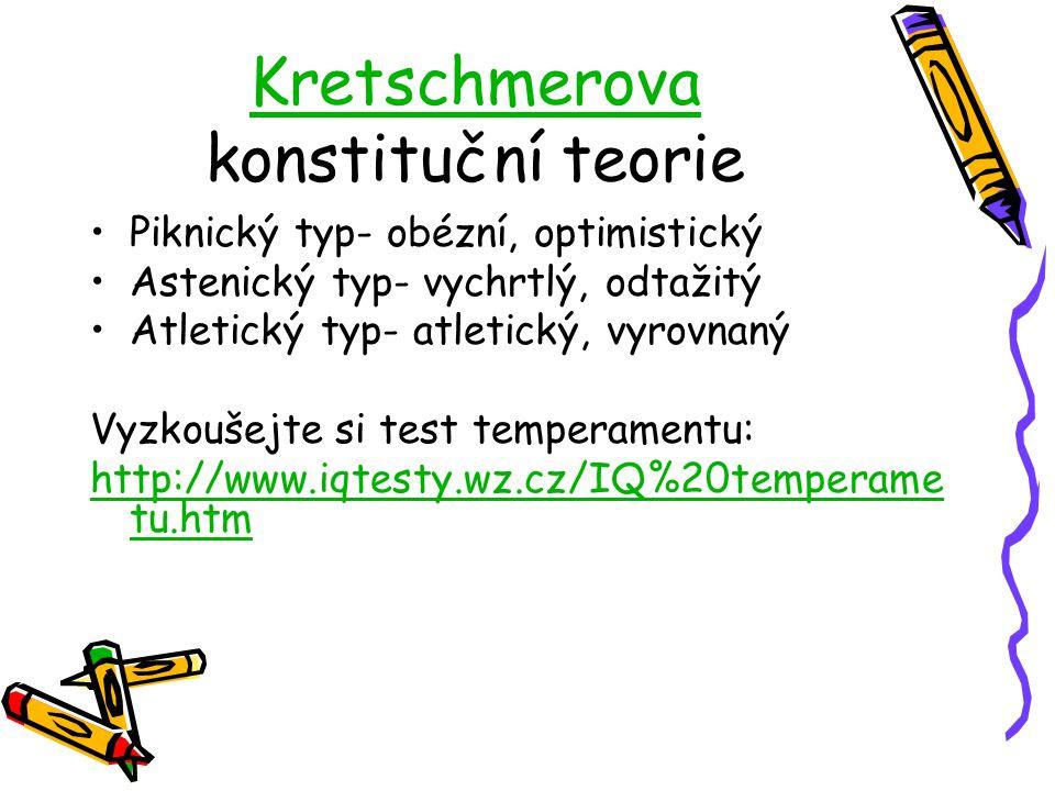 Kretschmerova Kretschmerova konstituční teorie Piknický typ- obézní, optimistický Astenický typ- vychrtlý, odtažitý Atletický typ- atletický, vyrovnaný Vyzkoušejte si test temperamentu: http://www.iqtesty.wz.cz/IQ%20temperame tu.htm
