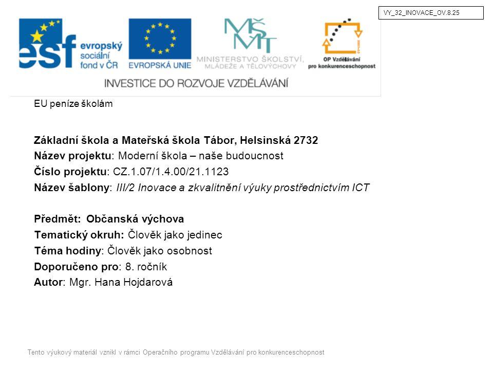 EU peníze školám Základní škola a Mateřská škola Tábor, Helsinská 2732 Název projektu: Moderní škola – naše budoucnost Číslo projektu: CZ.1.07/1.4.00/21.1123 Název šablony: III/2 Inovace a zkvalitnění výuky prostřednictvím ICT Předmět: Občanská výchova Tematický okruh: Člověk jako jedinec Téma hodiny: Člověk jako osobnost Doporučeno pro: 8.