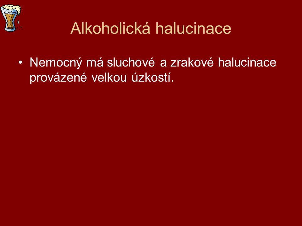 Alkoholická halucinace Nemocný má sluchové a zrakové halucinace provázené velkou úzkostí.