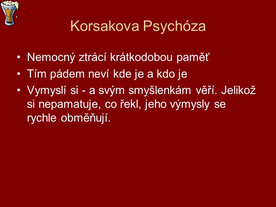 Korsakova Psychóza Nemocný ztrácí krátkodobou paměť Tím pádem neví kde je a kdo je Vymyslí si - a svým smyšlenkám věří. Jelikož si nepamatuje, co řekl