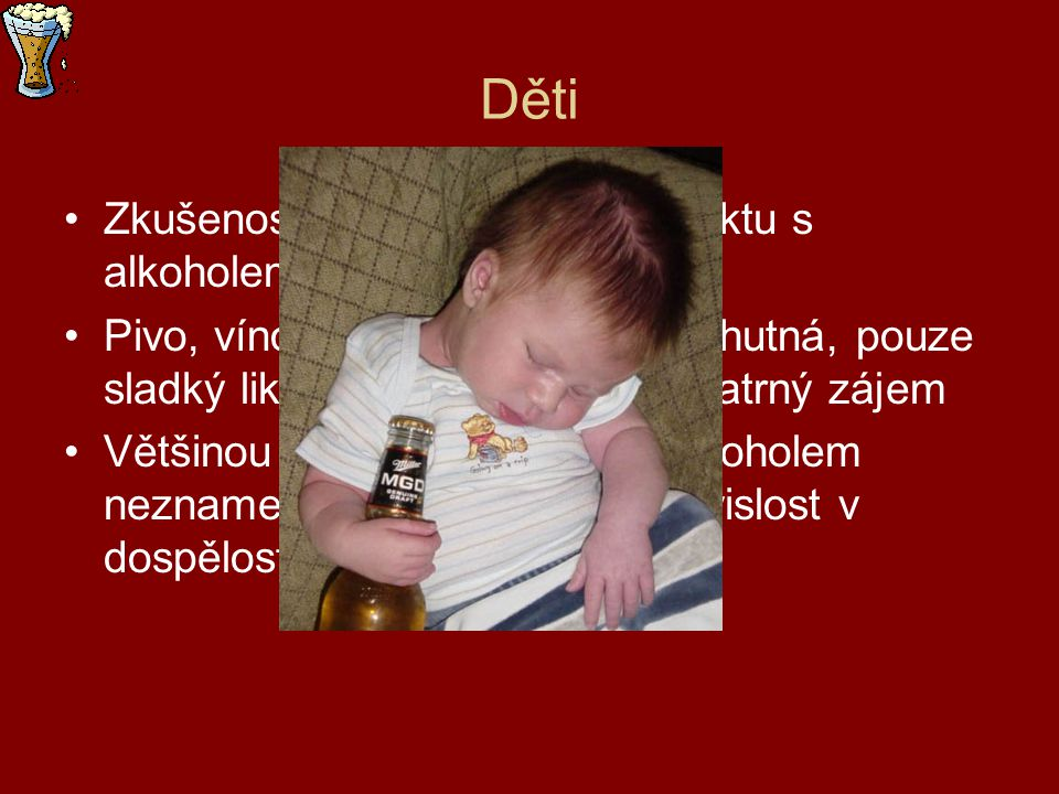 Děti Zkušenost dětí při prvním kontaktu s alkoholem bývá rozpačitá Pivo, víno, tvrdý alkohol jim nechutná, pouze sladký likér v nich vyvolává nepatrný