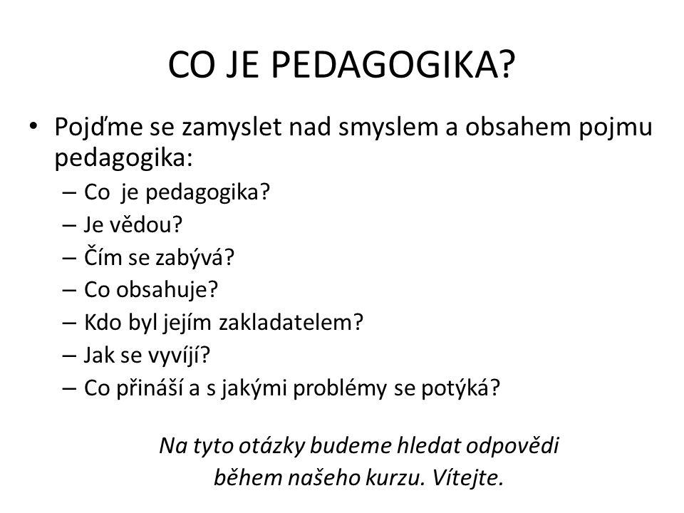 CO JE PEDAGOGIKA? Pojďme se zamyslet nad smyslem a obsahem pojmu pedagogika: – Co je pedagogika? – Je vědou? – Čím se zabývá? – Co obsahuje? – Kdo byl