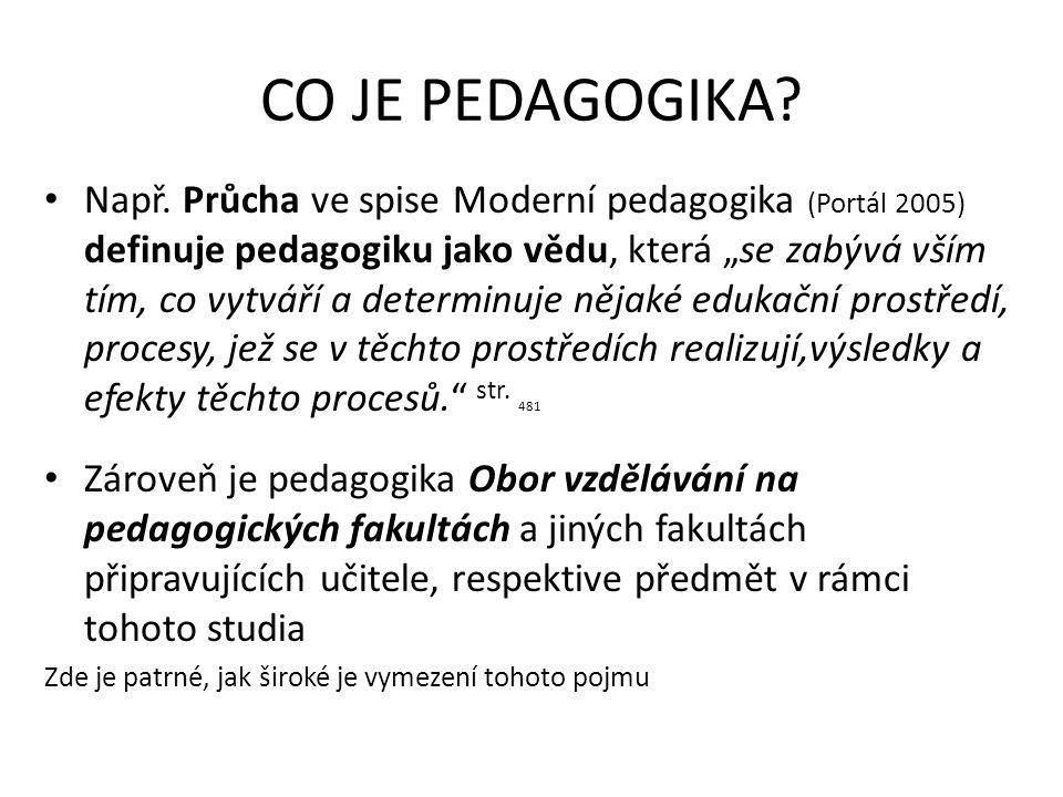 """CO JE PEDAGOGIKA? Např. Průcha ve spise Moderní pedagogika (Portál 2005) definuje pedagogiku jako vědu, která """"se zabývá vším tím, co vytváří a determ"""