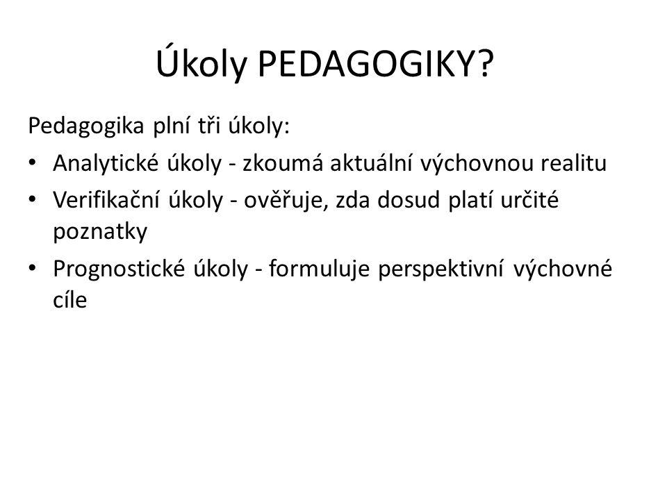 Úkoly PEDAGOGIKY? Pedagogika plní tři úkoly: Analytické úkoly - zkoumá aktuální výchovnou realitu Verifikační úkoly - ověřuje, zda dosud platí určité