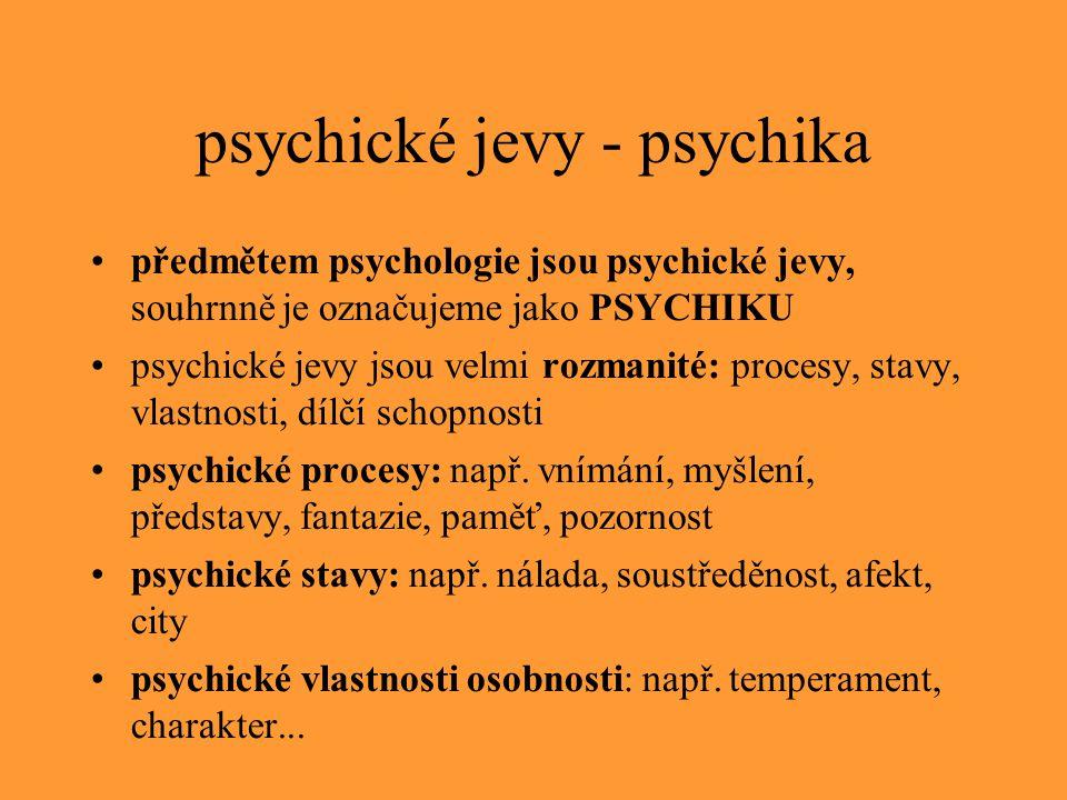 psychické jevy - psychika předmětem psychologie jsou psychické jevy, souhrnně je označujeme jako PSYCHIKU psychické jevy jsou velmi rozmanité: procesy