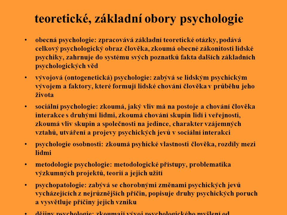 teoretické, základní obory psychologie obecná psychologie: zpracovává základní teoretické otázky, podává celkový psychologický obraz člověka, zkoumá o