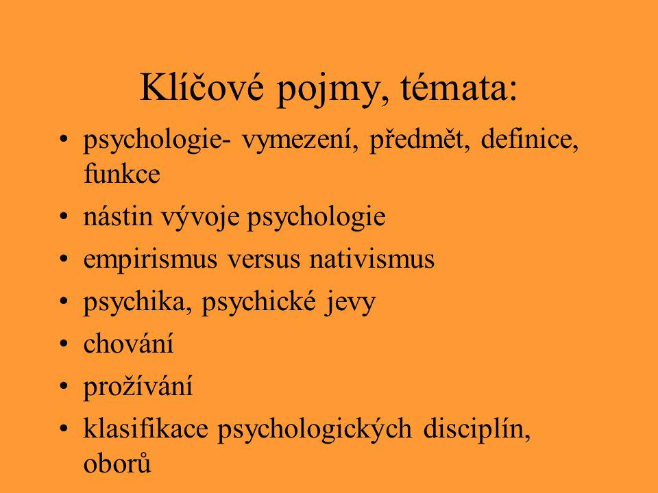 Klíčové pojmy, témata: psychologie- vymezení, předmět, definice, funkce nástin vývoje psychologie empirismus versus nativismus psychika, psychické jev