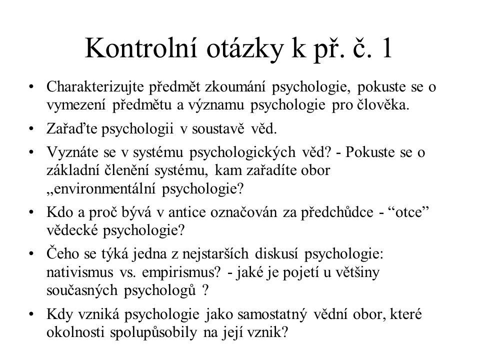 Kontrolní otázky k př. č. 1 Charakterizujte předmět zkoumání psychologie, pokuste se o vymezení předmětu a významu psychologie pro člověka. Zařaďte ps