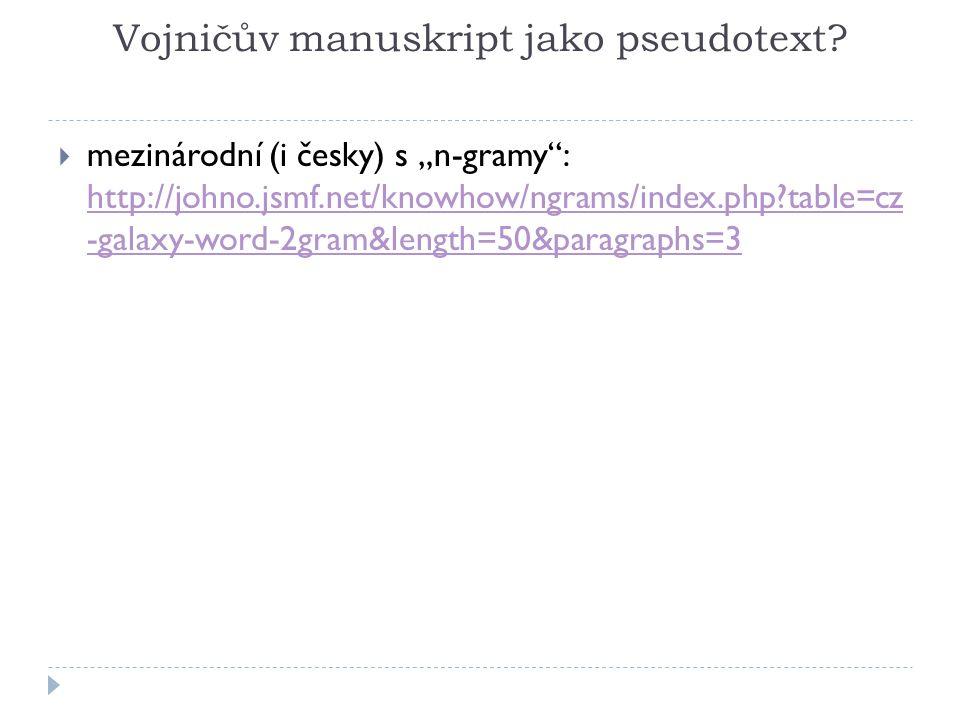 """Vojničův manuskript jako pseudotext?  mezinárodní (i česky) s """"n-gramy"""": http://johno.jsmf.net/knowhow/ngrams/index.php?table=cz -galaxy-word-2gram&l"""