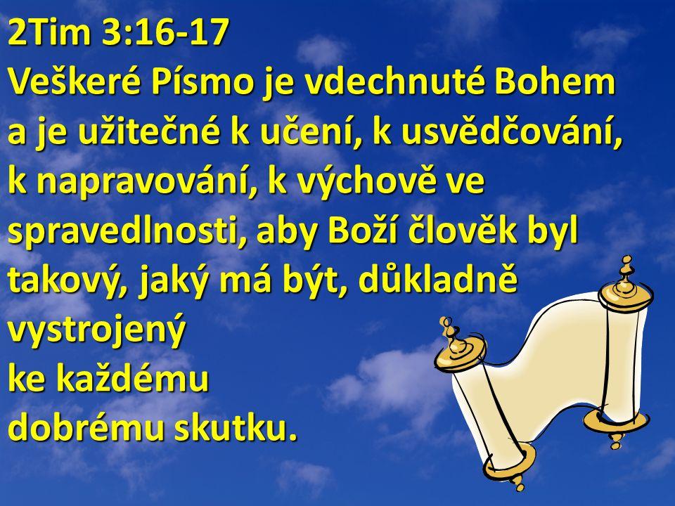 2Tim 3:16-17 2Tim 3:16-17 Veškeré Písmo je vdechnuté Bohem a je užitečné k učení, k usvědčování, k napravování, k výchově ve spravedlnosti, aby Boží člověk byl takový, jaký má být, důkladně vystrojený ke každému dobrému skutku.