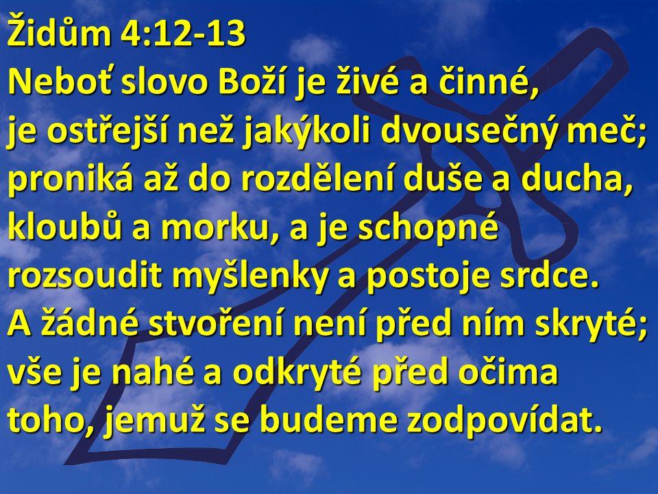 Židům 4:12-13 Židům 4:12-13 Neboť slovo Boží je živé a činné, je ostřejší než jakýkoli dvousečný meč; proniká až do rozdělení duše a ducha, kloubů a morku, a je schopné rozsoudit myšlenky a postoje srdce.