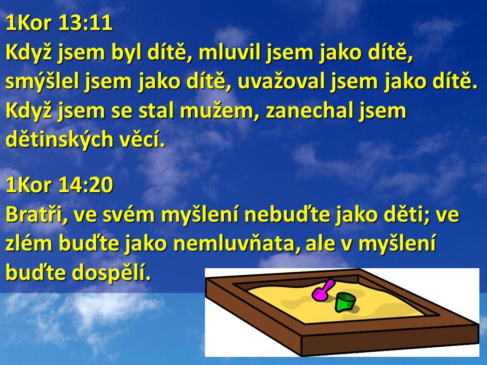 1Kor 13:11 1Kor 13:11 Když jsem byl dítě, mluvil jsem jako dítě, smýšlel jsem jako dítě, uvažoval jsem jako dítě.