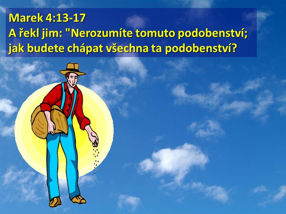 Marek 4:13-17 A řekl jim: Nerozumíte tomuto podobenství; jak budete chápat všechna ta podobenství