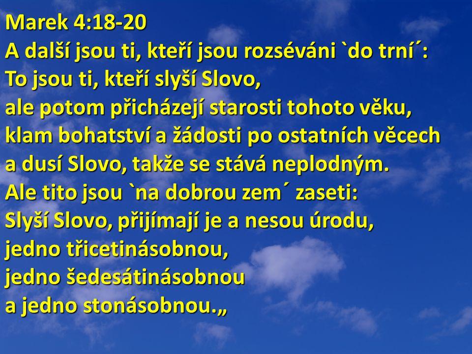 Marek 4:18-20 A další jsou ti, kteří jsou rozséváni `do trní´: To jsou ti, kteří slyší Slovo, ale potom přicházejí starosti tohoto věku, klam bohatství a žádosti po ostatních věcech a dusí Slovo, takže se stává neplodným.