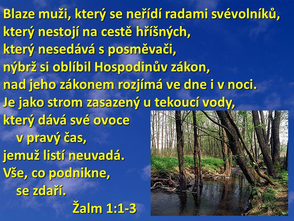 Blaze muži, který se neřídí radami svévolníků, který nestojí na cestě hříšných, který nesedává s posměvači, nýbrž si oblíbil Hospodinův zákon, nad jeho zákonem rozjímá ve dne i v noci.