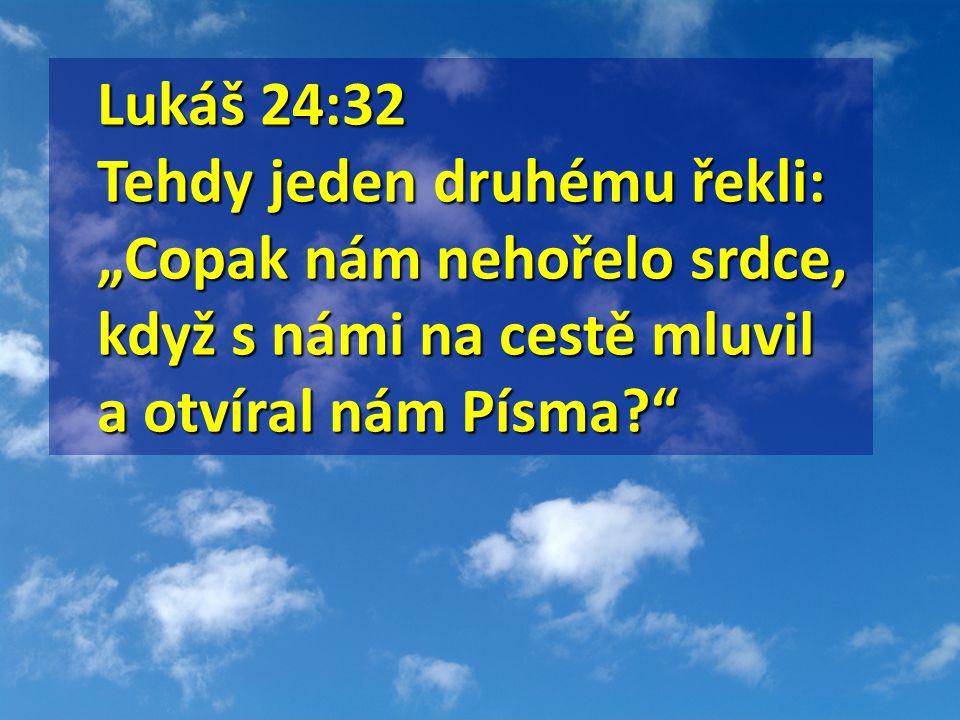 """Lukáš 24:32 Lukáš 24:32 Tehdy jeden druhému řekli: """"Copak nám nehořelo srdce, když s námi na cestě mluvil a otvíral nám Písma"""