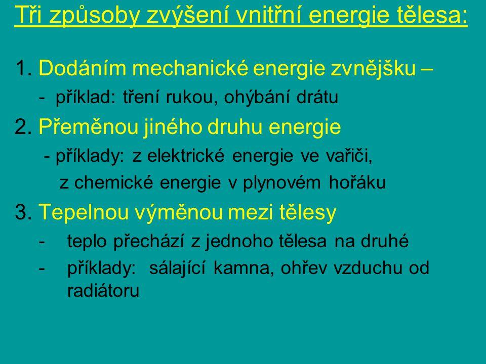 Tři způsoby zvýšení vnitřní energie tělesa: 1. Dodáním mechanické energie zvnějšku – - příklad: tření rukou, ohýbání drátu 2. Přeměnou jiného druhu en