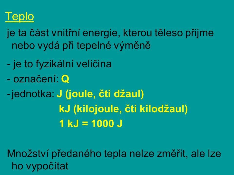 Teplo je ta část vnitřní energie, kterou těleso přijme nebo vydá při tepelné výměně - je to fyzikální veličina - označení: Q -jednotka: J (joule, čti