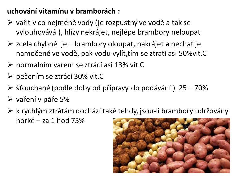 uchování vitamínu v bramborách :  vařit v co nejméně vody (je rozpustný ve vodě a tak se vylouhovává ), hlízy nekrájet, nejlépe brambory neloupat  z