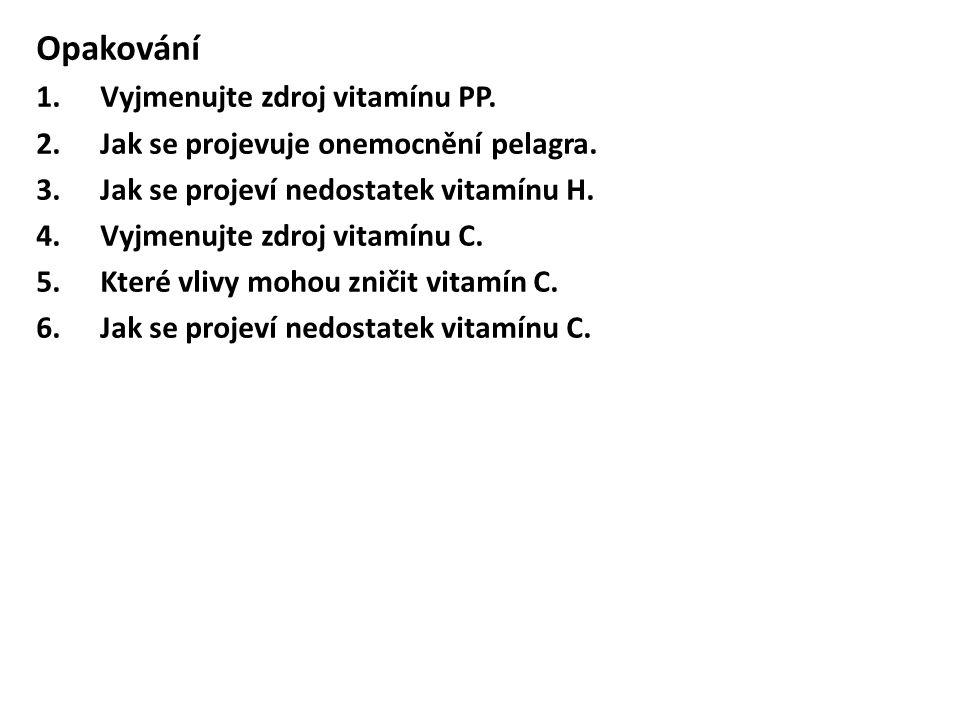 Opakování 1.Vyjmenujte zdroj vitamínu PP. 2.Jak se projevuje onemocnění pelagra. 3.Jak se projeví nedostatek vitamínu H. 4.Vyjmenujte zdroj vitamínu C