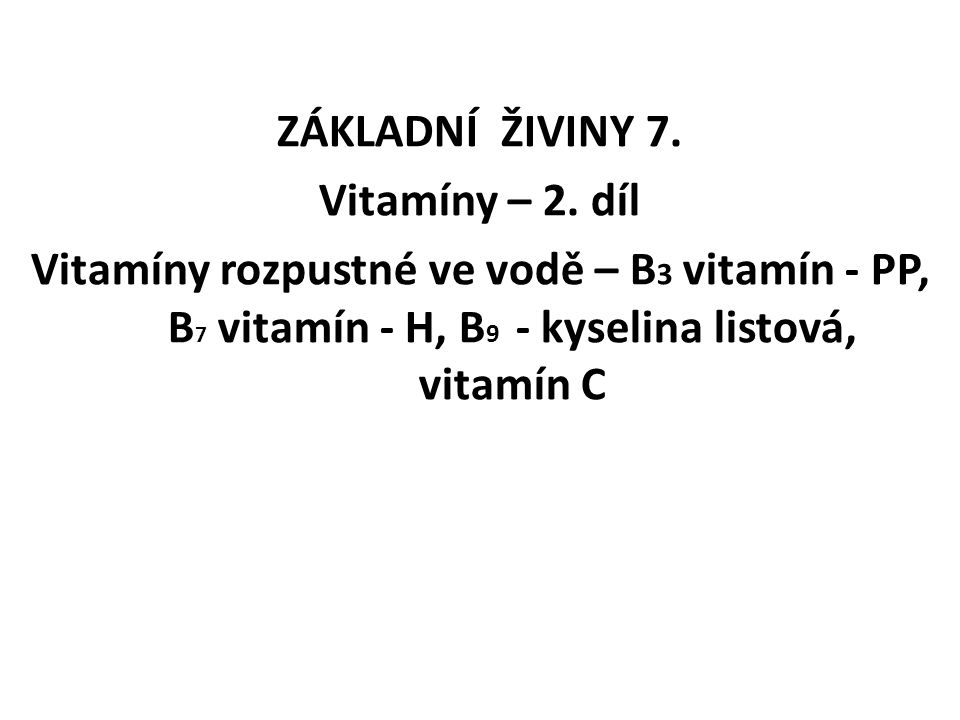 ZÁKLADNÍ ŽIVINY 7. Vitamíny – 2. díl Vitamíny rozpustné ve vodě – B 3 vitamín - PP, B 7 vitamín - H, B 9 - kyselina listová, vitamín C
