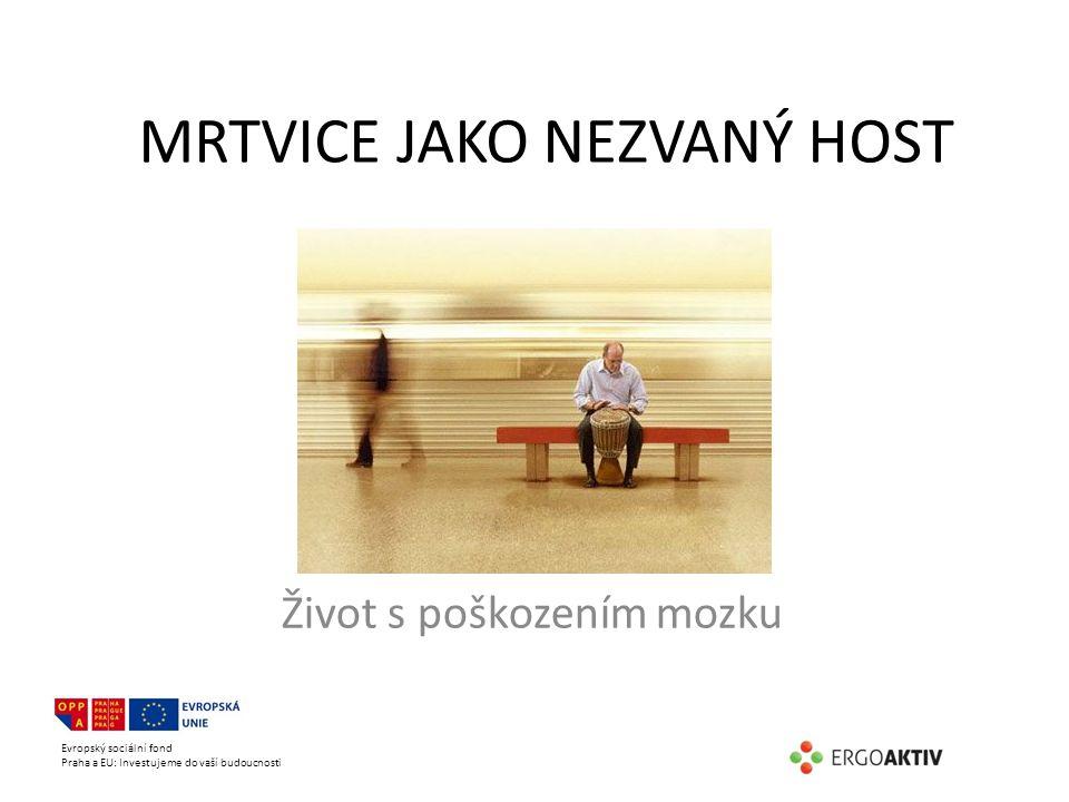 Evropský sociální fond Praha a EU: Investujeme do vaší budoucnosti MRTVICE JAKO NEZVANÝ HOST Život s poškozením mozku