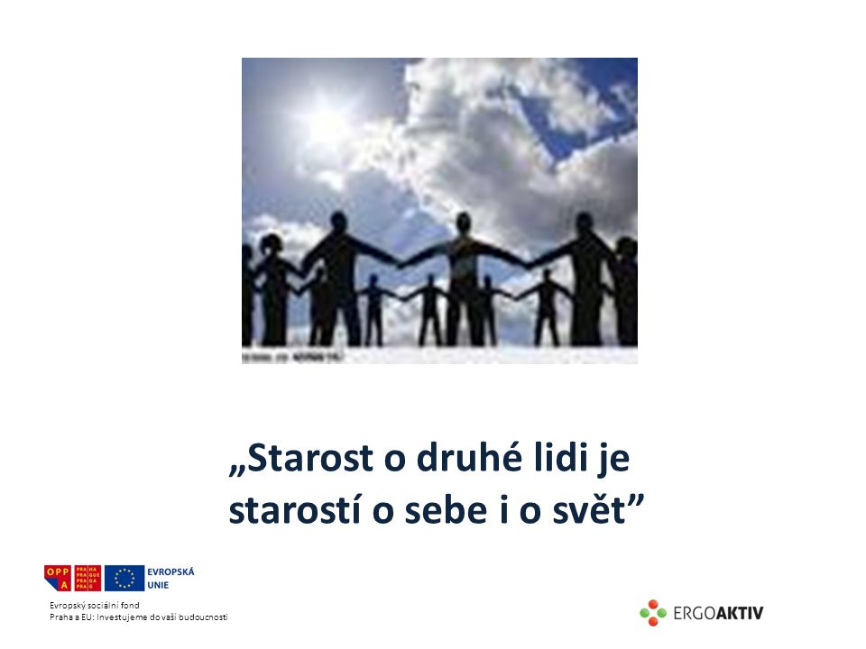 """Evropský sociální fond Praha a EU: Investujeme do vaší budoucnosti """"Starost o druhé lidi je starostí o sebe i o svět"""""""