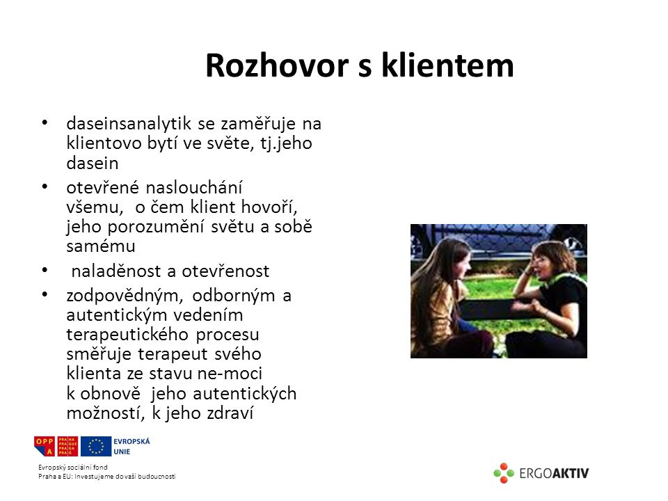 Evropský sociální fond Praha a EU: Investujeme do vaší budoucnosti Rozhovor s klientem daseinsanalytik se zaměřuje na klientovo bytí ve světe, tj.jeho