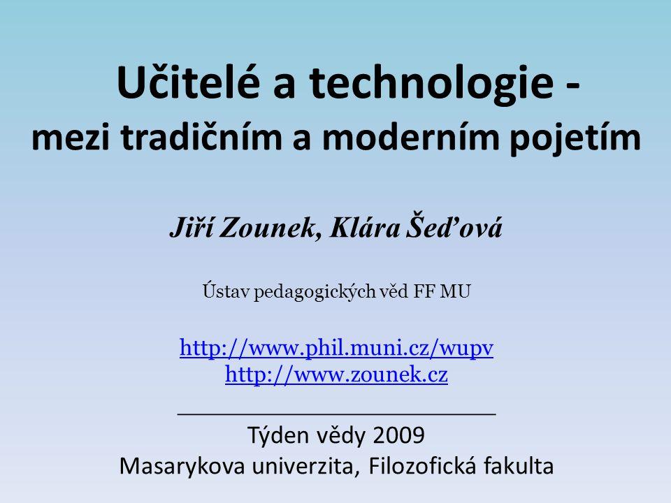 Učitelé a technologie - mezi tradičním a moderním pojetím Jiří Zounek, Klára Šeďová Ústav pedagogických věd FF MU http://www.phil.muni.cz/wupv http://www.zounek.cz ___________________ Týden vědy 2009 Masarykova univerzita, Filozofická fakulta http://www.phil.muni.cz/wupv http://www.zounek.cz