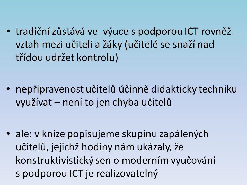 tradiční zůstává ve výuce s podporou ICT rovněž vztah mezi učiteli a žáky (učitelé se snaží nad třídou udržet kontrolu) nepřipravenost učitelů účinně
