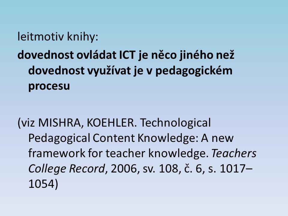 leitmotiv knihy: dovednost ovládat ICT je něco jiného než dovednost využívat je v pedagogickém procesu (viz MISHRA, KOEHLER. Technological Pedagogical
