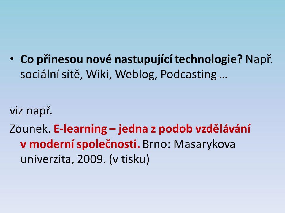 Co přinesou nové nastupující technologie? Např. sociální sítě, Wiki, Weblog, Podcasting … viz např. Zounek. E-learning – jedna z podob vzdělávání v mo