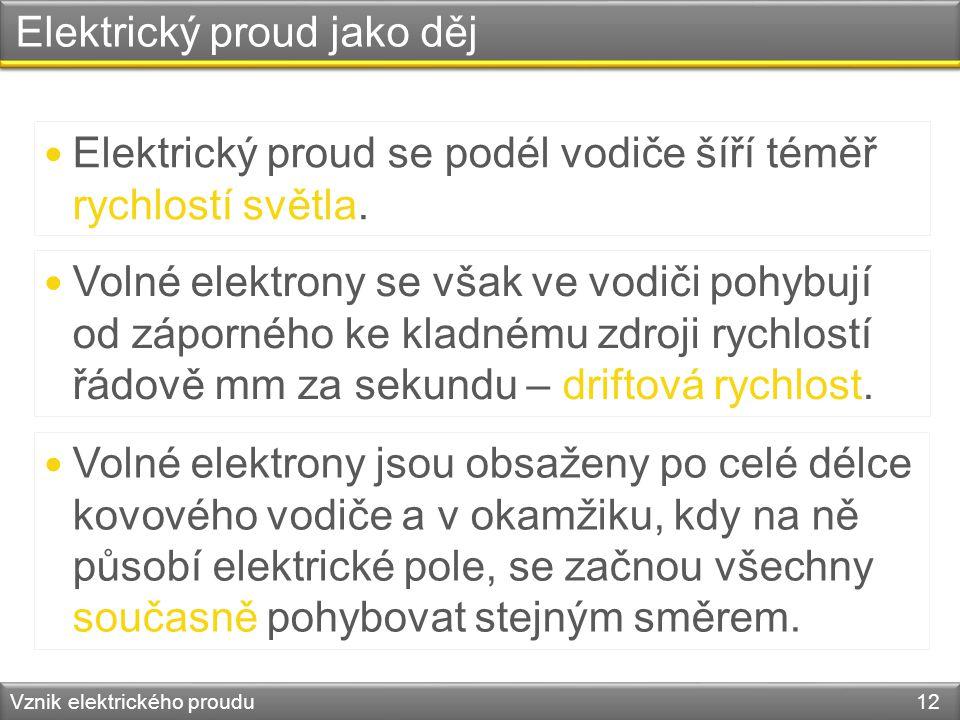 Elektrický proud jako děj Vznik elektrického proudu 12 Elektrický proud se podél vodiče šíří téměř rychlostí světla. Volné elektrony se však ve vodiči