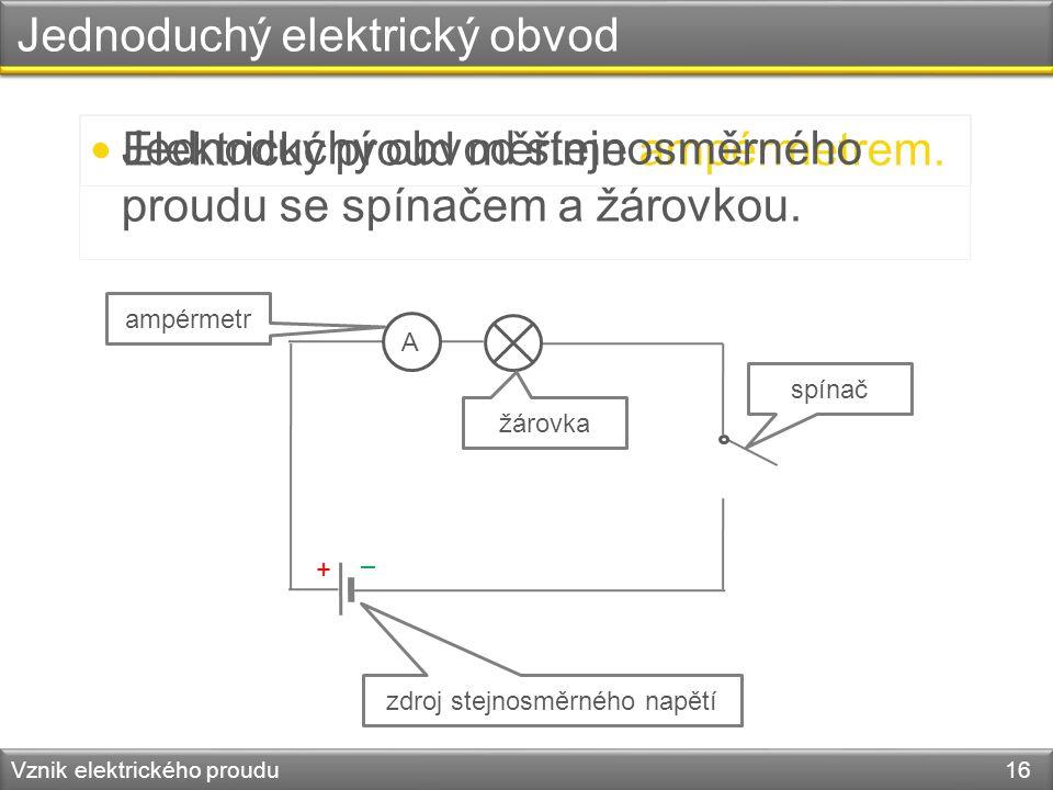 Jednoduchý elektrický obvod Vznik elektrického proudu 16 Elektrický proud měříme ampérmetrem. – + A Jednoduchý obvod stejnosměrného proudu se spínačem