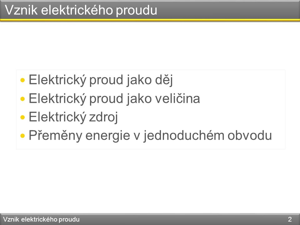 Vznik elektrického proudu Vznik elektrického proudu 2 Elektrický proud jako děj Elektrický proud jako veličina Elektrický zdroj Přeměny energie v jedn