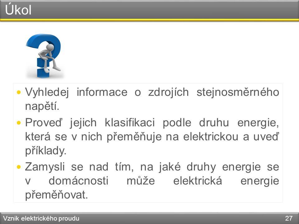 Úkol Vznik elektrického proudu 27 Vyhledej informace o zdrojích stejnosměrného napětí. Proveď jejich klasifikaci podle druhu energie, která se v nich