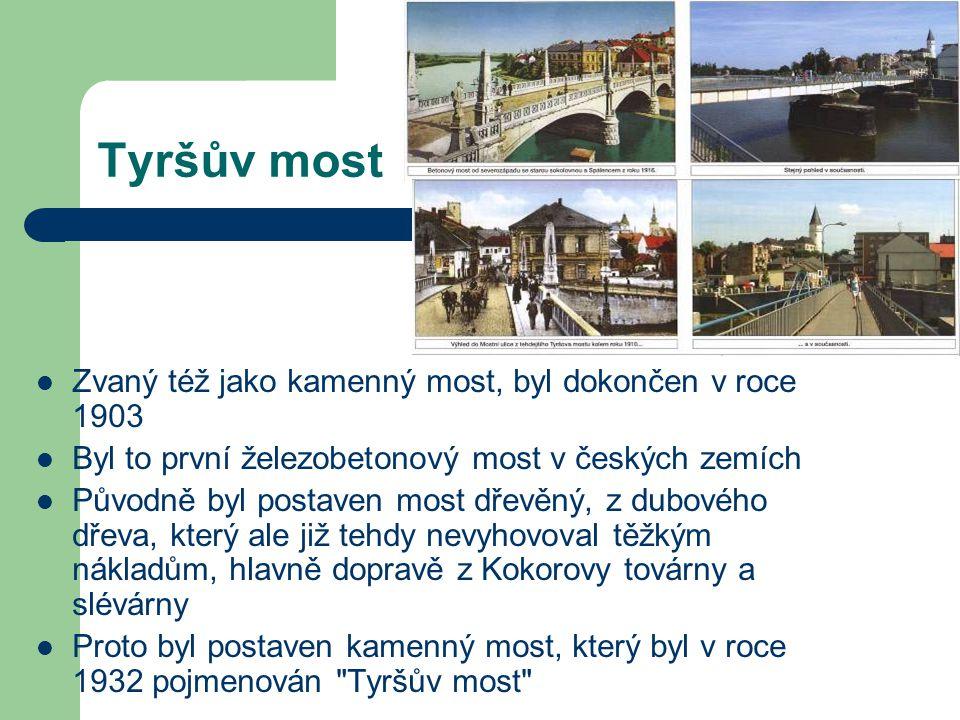Tyršův most Zvaný též jako kamenný most, byl dokončen v roce 1903 Byl to první železobetonový most v českých zemích Původně byl postaven most dřevěný, z dubového dřeva, který ale již tehdy nevyhovoval těžkým nákladům, hlavně dopravě z Kokorovy továrny a slévárny Proto byl postaven kamenný most, který byl v roce 1932 pojmenován Tyršův most