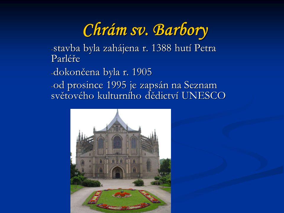 Chrám sv.Barbory - stavba byla zahájena r. 1388 hutí Petra Parléře - dokončena byla r.