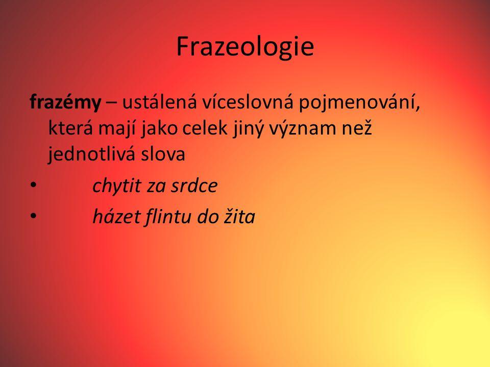 Frazeologie frazémy – ustálená víceslovná pojmenování, která mají jako celek jiný význam než jednotlivá slova chytit za srdce házet flintu do žita