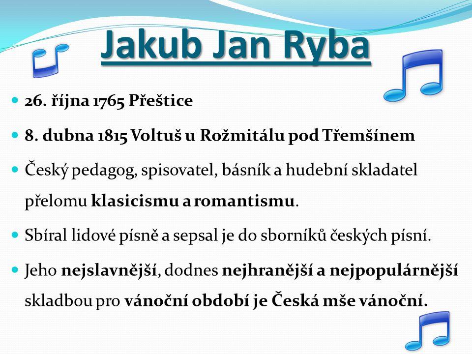 Jakub Jan Ryba 26. října 1765 Přeštice 8. dubna 1815 Voltuš u Rožmitálu pod Třemšínem Český pedagog, spisovatel, básník a hudební skladatel přelomu kl