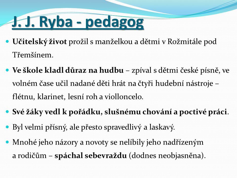 J. J. Ryba - pedagog Učitelský život prožil s manželkou a dětmi v Rožmitále pod Třemšínem. Ve škole kladl důraz na hudbu – zpíval s dětmi české písně,