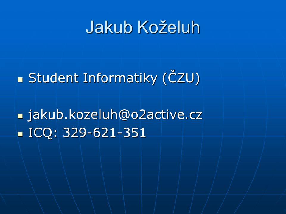 Student Informatiky (ČZU) Student Informatiky (ČZU) jakub.kozeluh@o2active.cz jakub.kozeluh@o2active.cz ICQ: 329-621-351 ICQ: 329-621-351