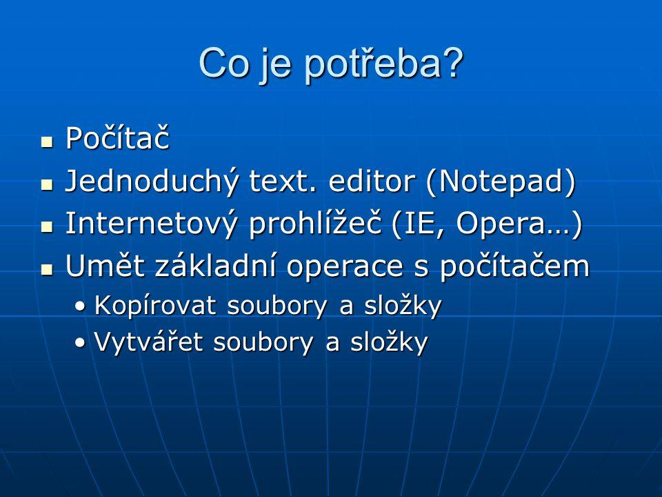 Co je potřeba? Počítač Počítač Jednoduchý text. editor (Notepad) Jednoduchý text. editor (Notepad) Internetový prohlížeč (IE, Opera…) Internetový proh