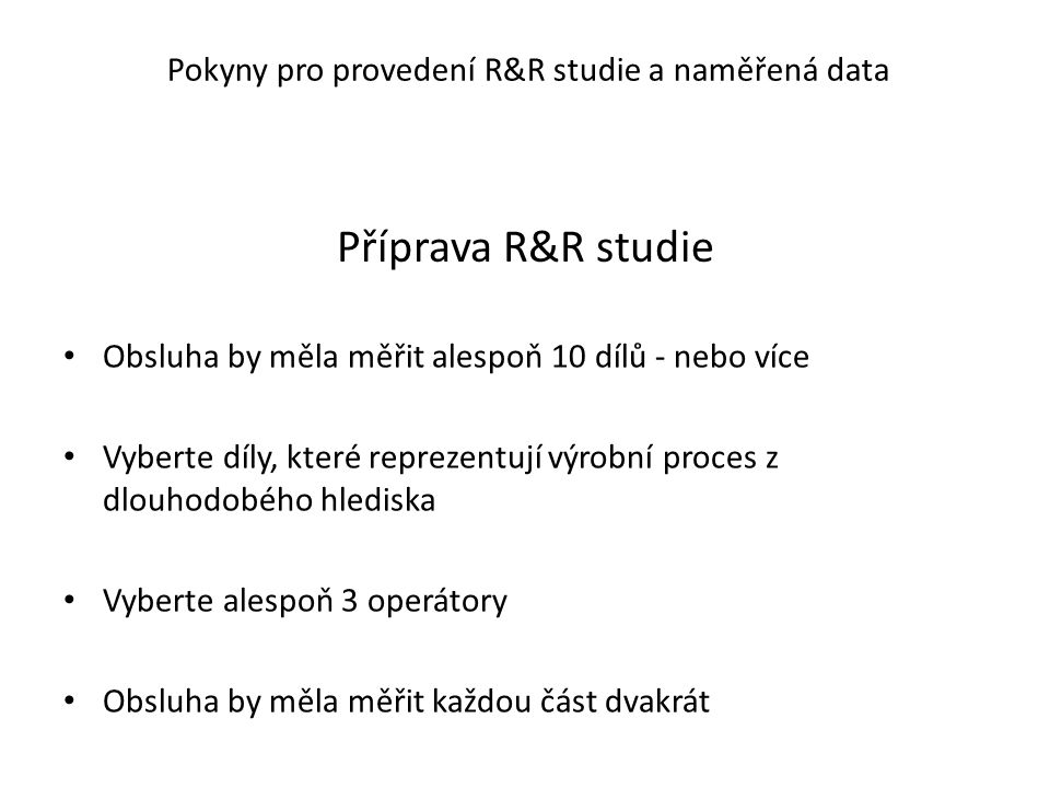 Příprava R&R studie Obsluha by měla měřit alespoň 10 dílů - nebo více Vyberte díly, které reprezentují výrobní proces z dlouhodobého hlediska Vyberte alespoň 3 operátory Obsluha by měla měřit každou část dvakrát Pokyny pro provedení R&R studie a naměřená data