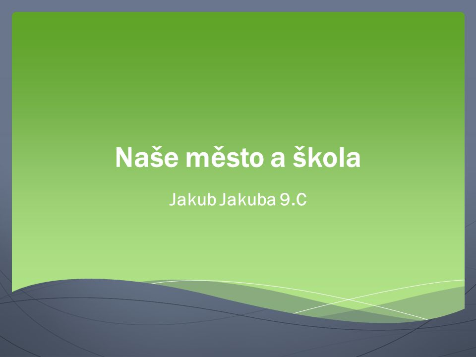 Naše město a škola Jakub Jakuba 9.C