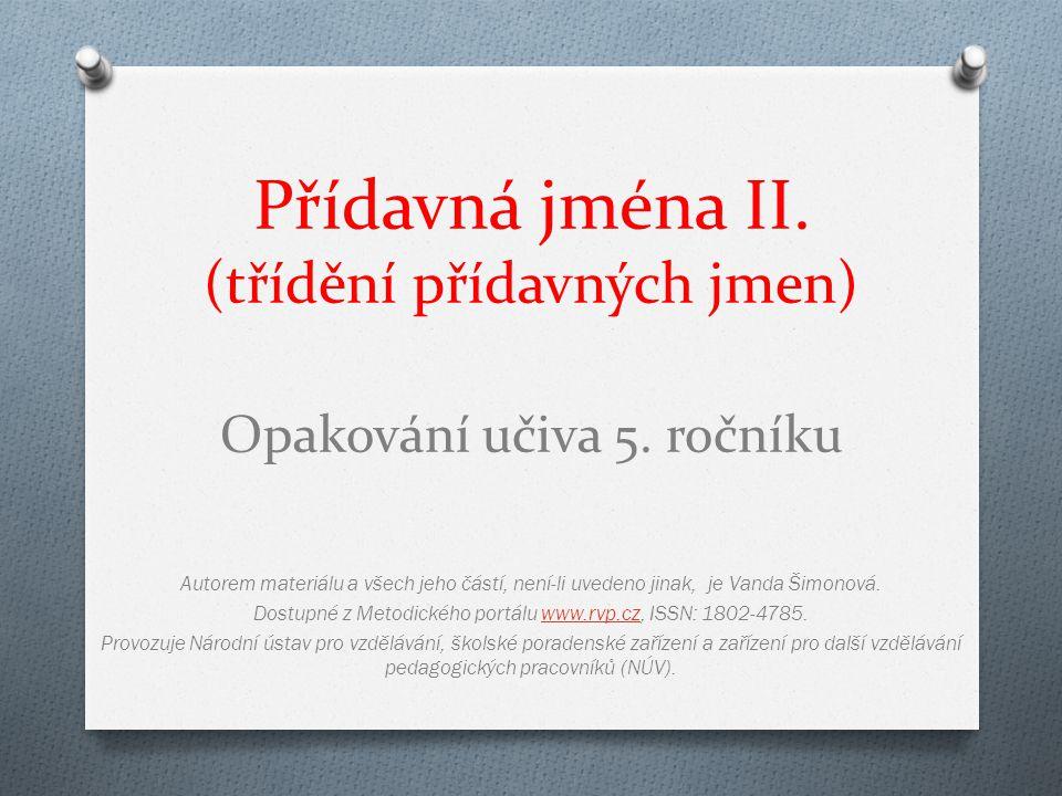 Přídavná jména II. (třídění přídavných jmen) Opakování učiva 5. ročníku Autorem materiálu a všech jeho částí, není-li uvedeno jinak, je Vanda Šimonová