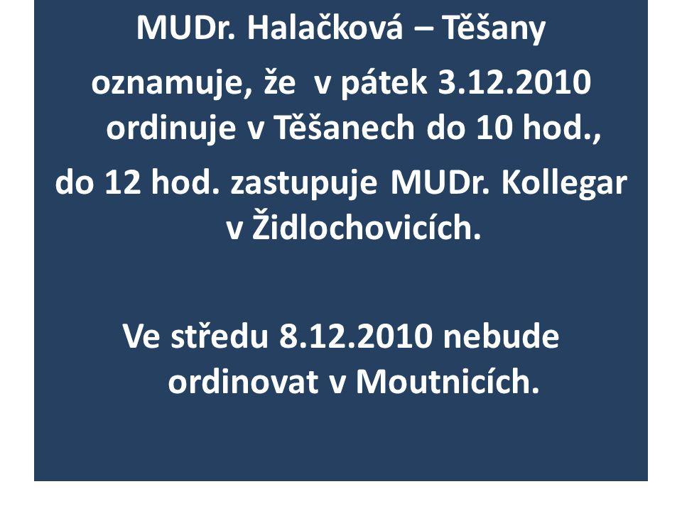 MUDr. Halačková – Těšany oznamuje, že v pátek 3.12.2010 ordinuje v Těšanech do 10 hod., do 12 hod. zastupuje MUDr. Kollegar v Židlochovicích. Ve střed